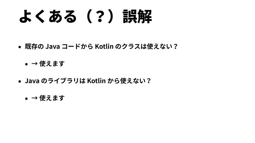 よくある(?)誤解 • 既存の Java コードから Kotlin のクラスは使えない? • ...