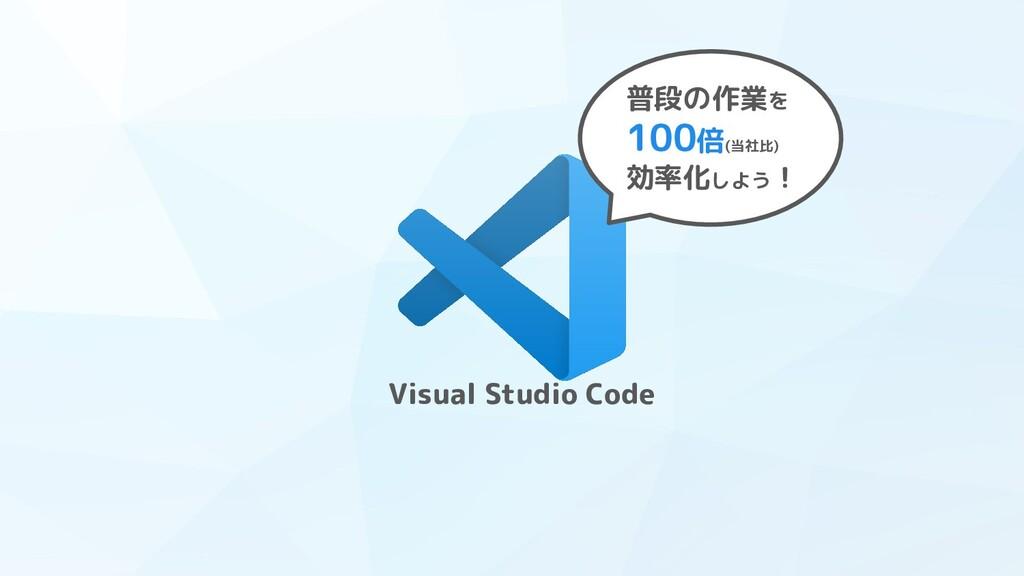 Visual Studio Code 普段の作業を 100倍(当社比) 効率化しよう!