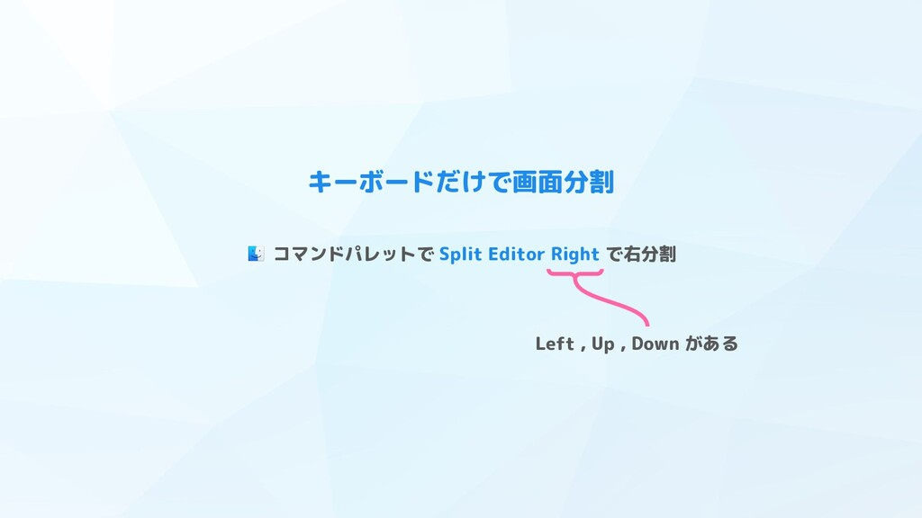 キーボードだけで画面分割 コマンドパレットで Split Editor Right で右分割 ...