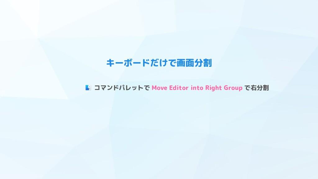 キーボードだけで画面分割 コマンドパレットで Move Editor into Right G...