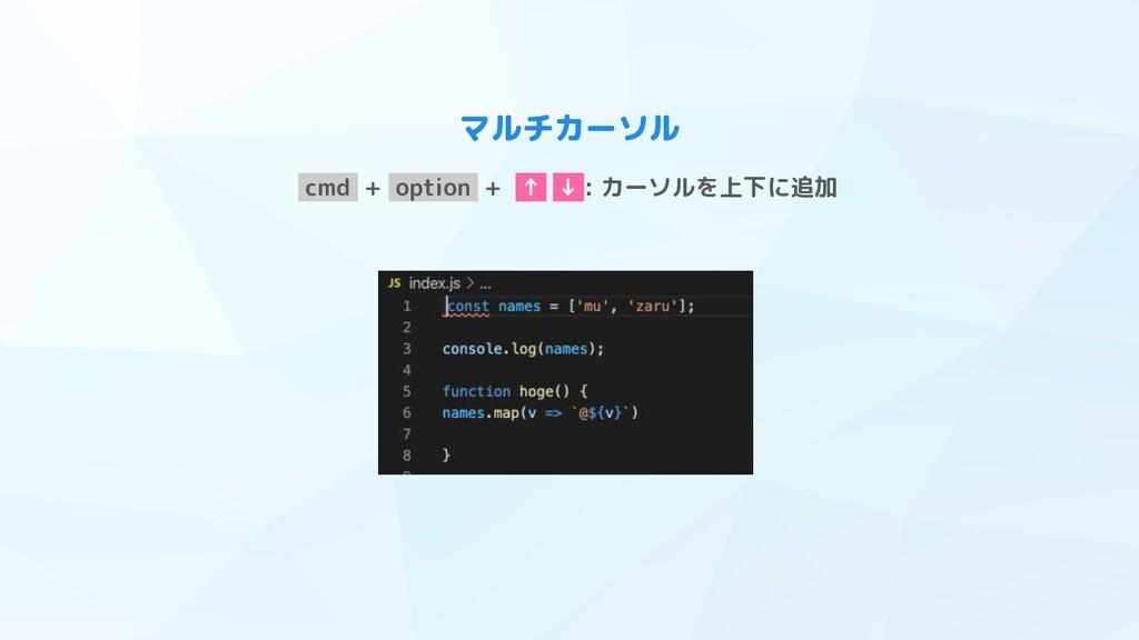 マルチカーソル cmd + option + ↑ ↓ : カーソルを上下に追加