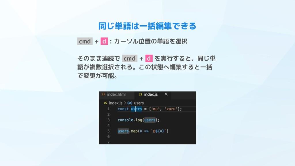 同じ単語は一括編集できる cmd + d : カーソル位置の単語を選択 そのまま連続で cmd...