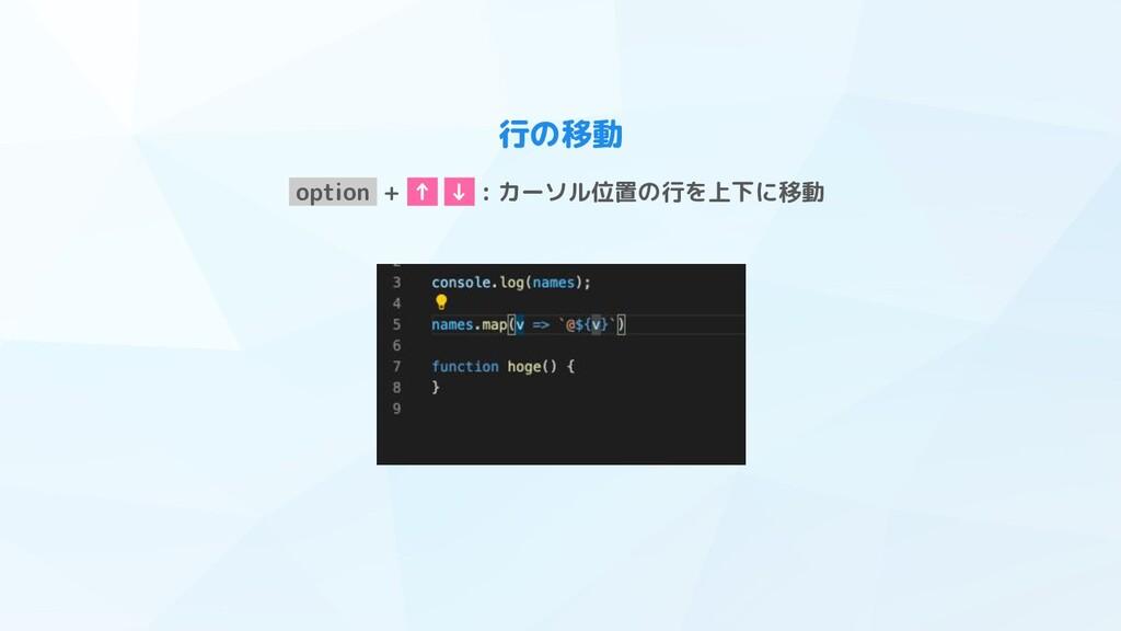 行の移動 option + ↑ ↓ : カーソル位置の行を上下に移動