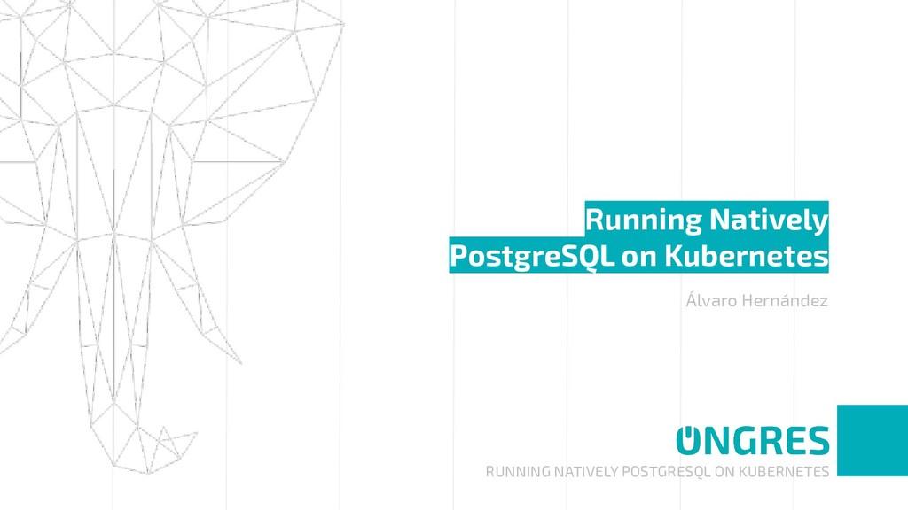 RUNNING NATIVELY POSTGRESQL ON KUBERNETES Runni...