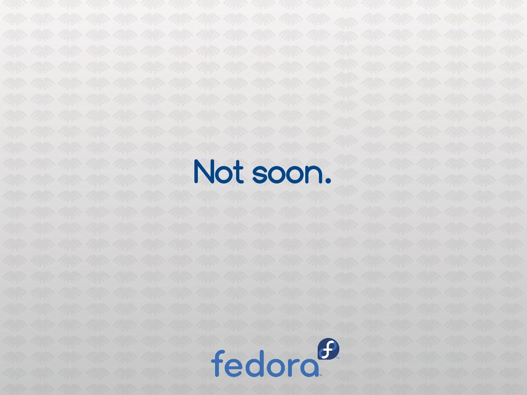 Not soon.