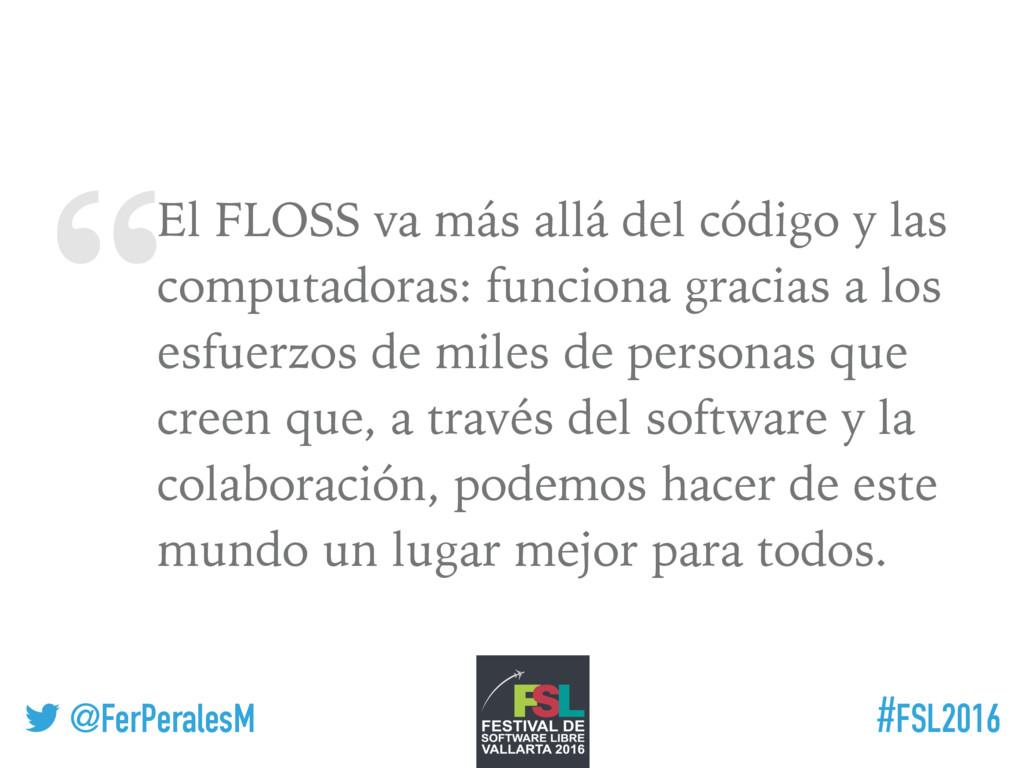 """ ! @FerPeralesM #FSL2016 El FLOSS va más allá ..."