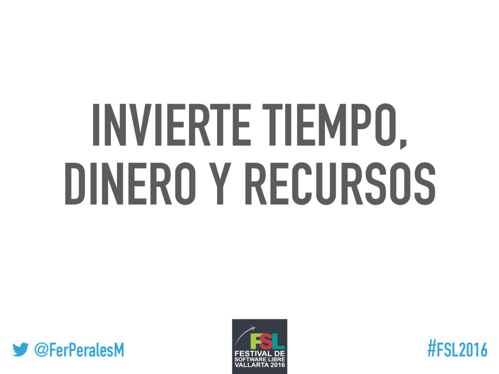! @FerPeralesM #FSL2016 INVIERTE TIEMPO, DINERO...