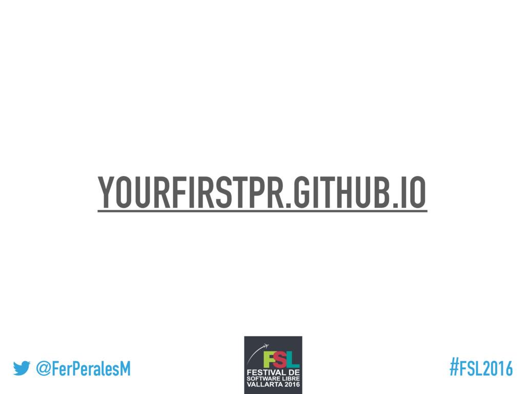 ! @FerPeralesM #FSL2016 YOURFIRSTPR.GITHUB.IO