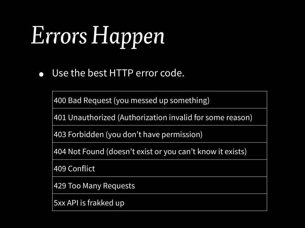 Errors Happen • Use the best HTTP error code. 4...