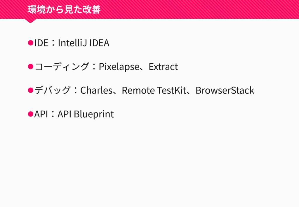 環境から見た改善 IDE:IntelliJ IDEA コーディング:Pixelapse、E...