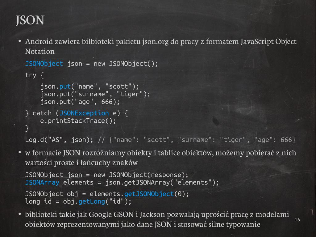 16 JSON ● Android zawiera bilbioteki pakietu js...