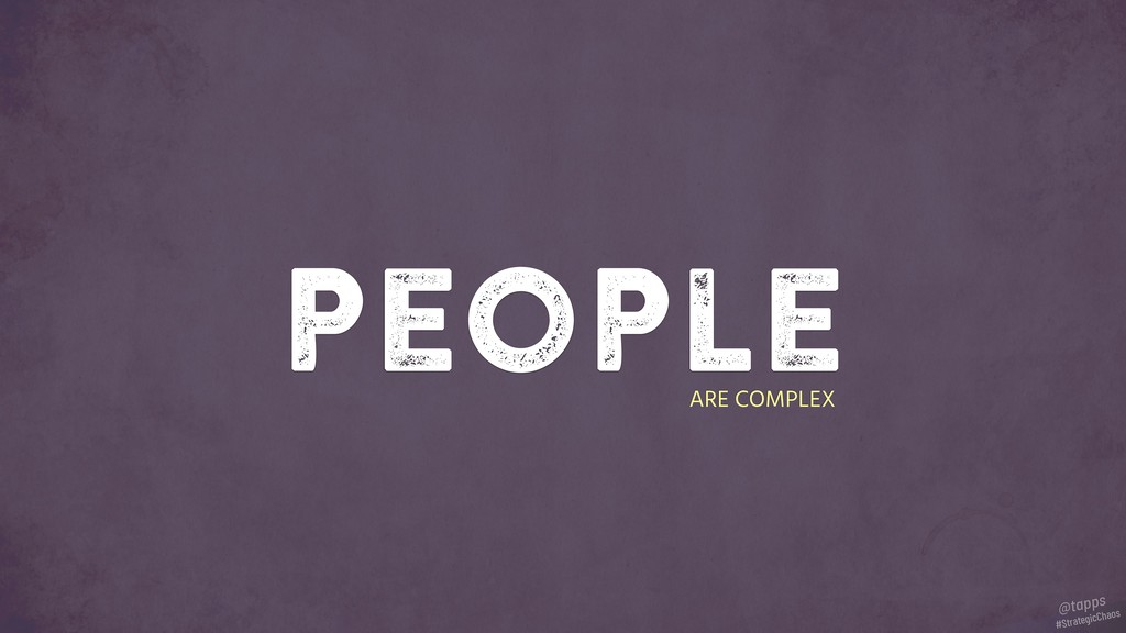 people ARE COMPLEX #StrategicChaos @tapps