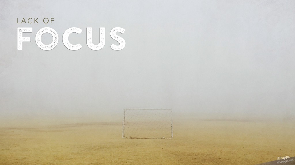 focus L A C K O F #StrategicChaos @tapps