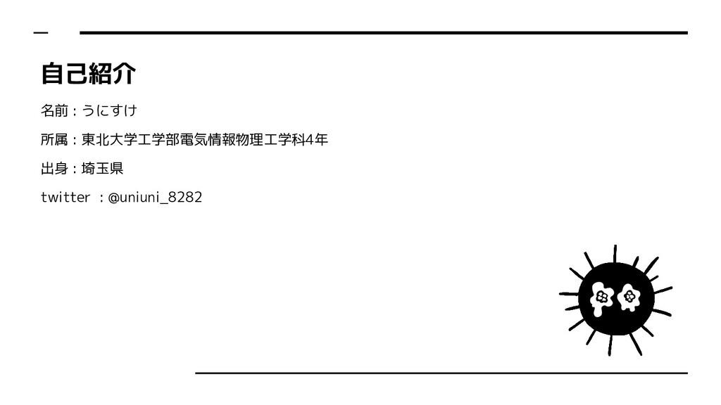 自己紹介 名前 : うにすけ 所属 : 東北大学工学部電気情報物理工学科4年 出身 : 埼玉県...