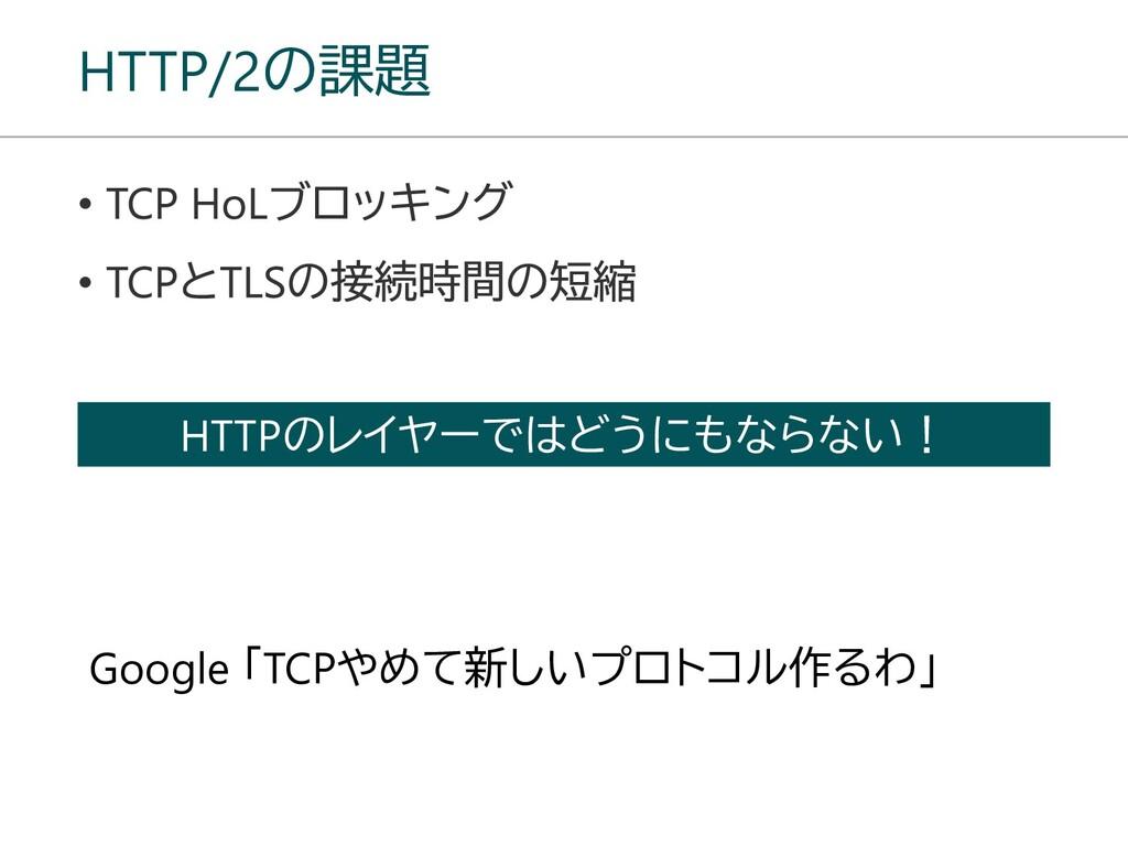 HTTP/2の課題 HTTPのレイヤーではどうにもならない! Google 「TCPやめて新し...