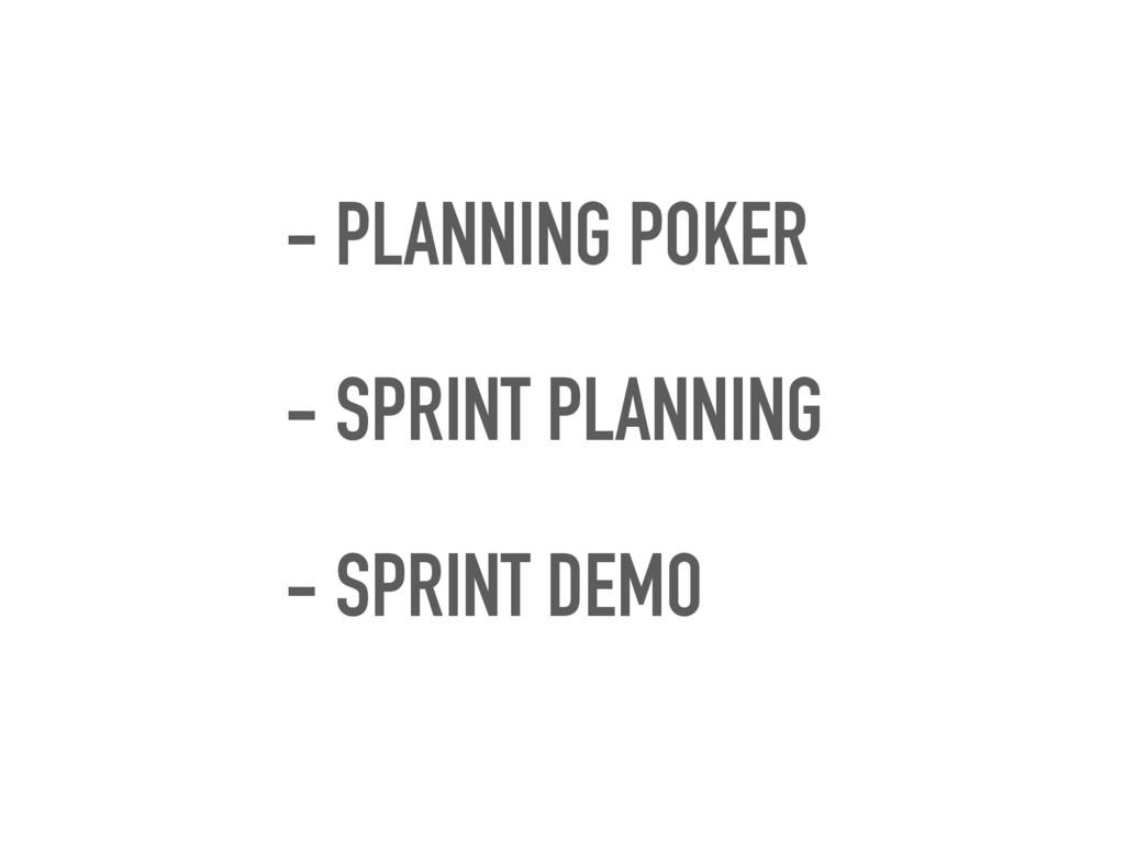 - PLANNING POKER - SPRINT PLANNING - SPRINT DEMO