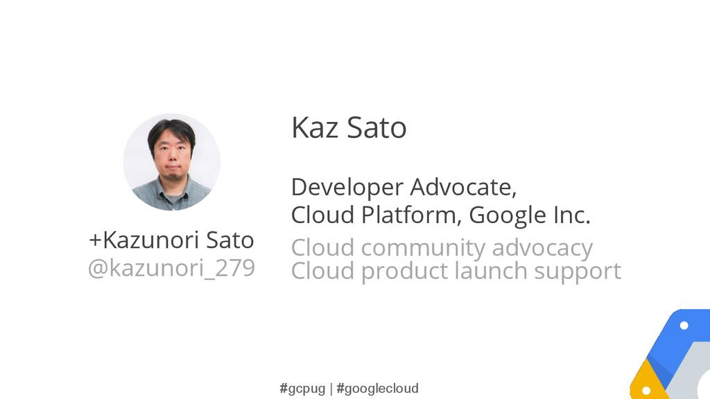 #gcpug | #googlecloud +Kazunori Sato @kazunori_...
