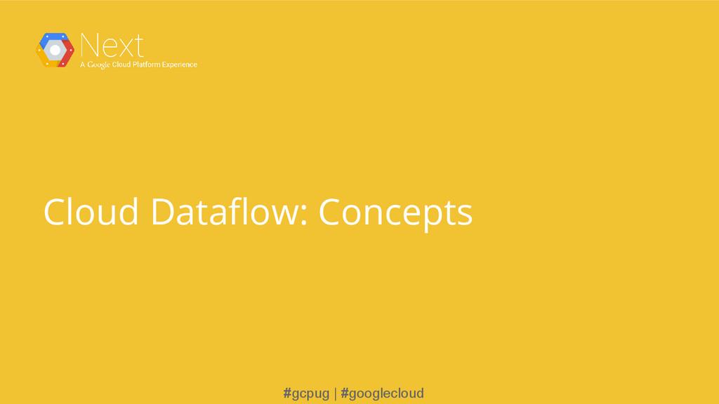 #gcpug | #googlecloud Cloud Dataflow: Concepts