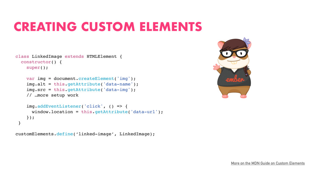 CREATING CUSTOM ELEMENTS More on the MDN Guide ...