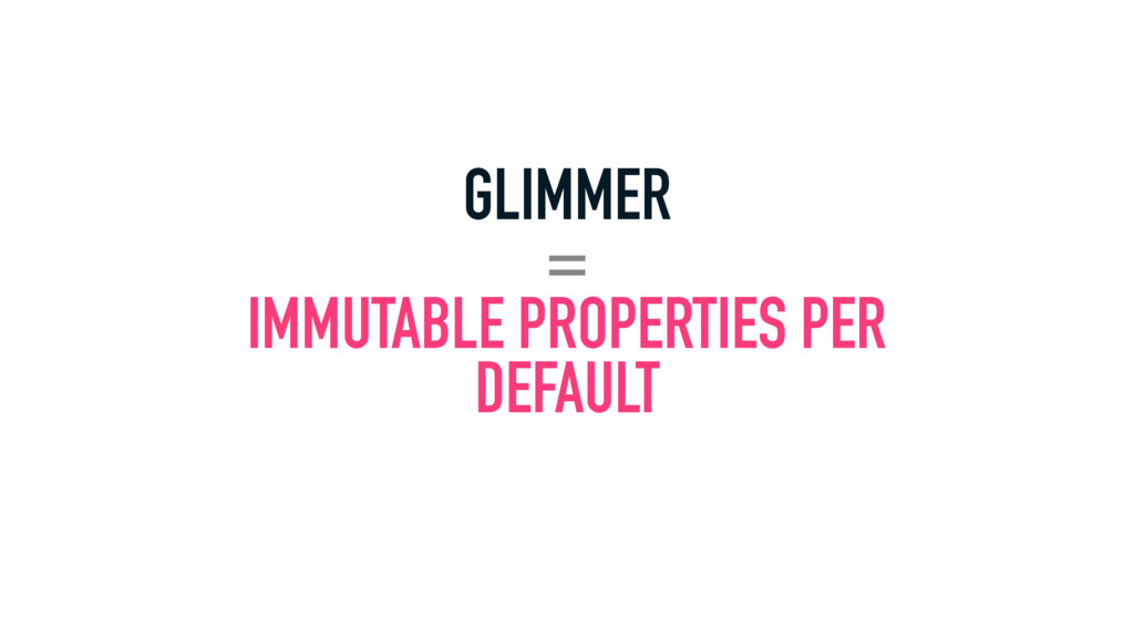 GLIMMER = IMMUTABLE PROPERTIES PER DEFAULT