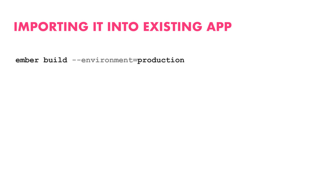 IMPORTING IT INTO EXISTING APP ember build --en...