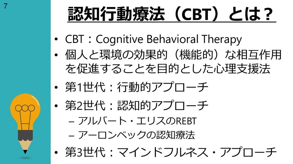 7 認知行動療法(CBT)とは? • CBT:Cognitive Behavioral The...