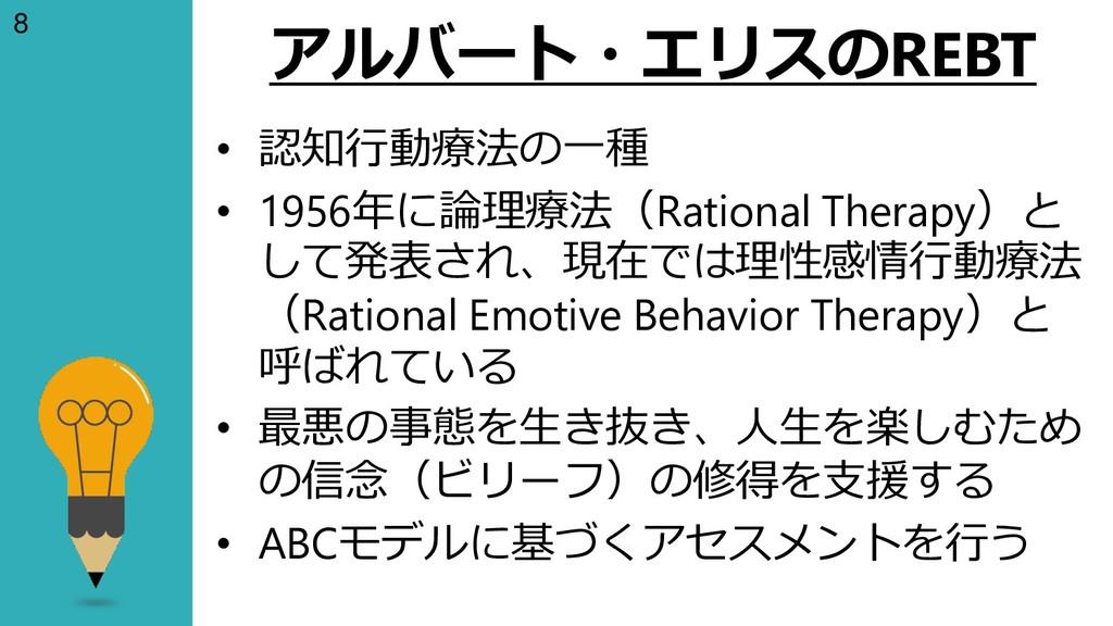 8 アルバート・エリスのREBT • 認知行動療法の一種 • 1956年に論理療法(Ratio...