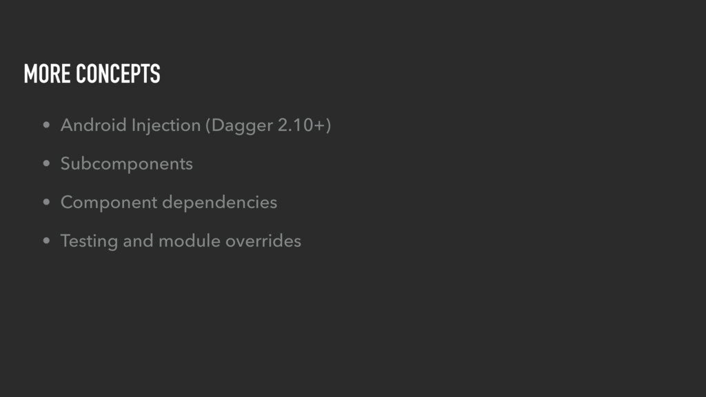 MORE CONCEPTS • Android Injection (Dagger 2.10+...