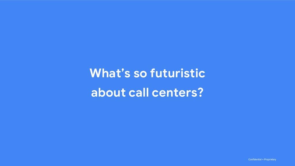 Confidential + Proprietary What's so futuristic...