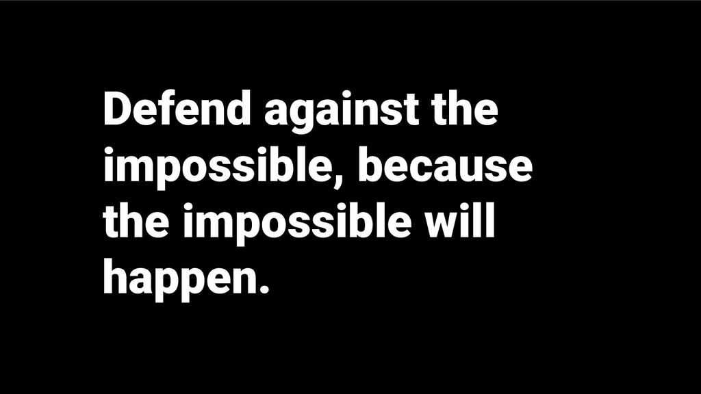 Defend against the impossible, because the impo...