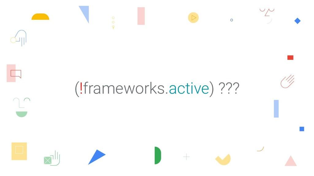 (!frameworks.active) ???