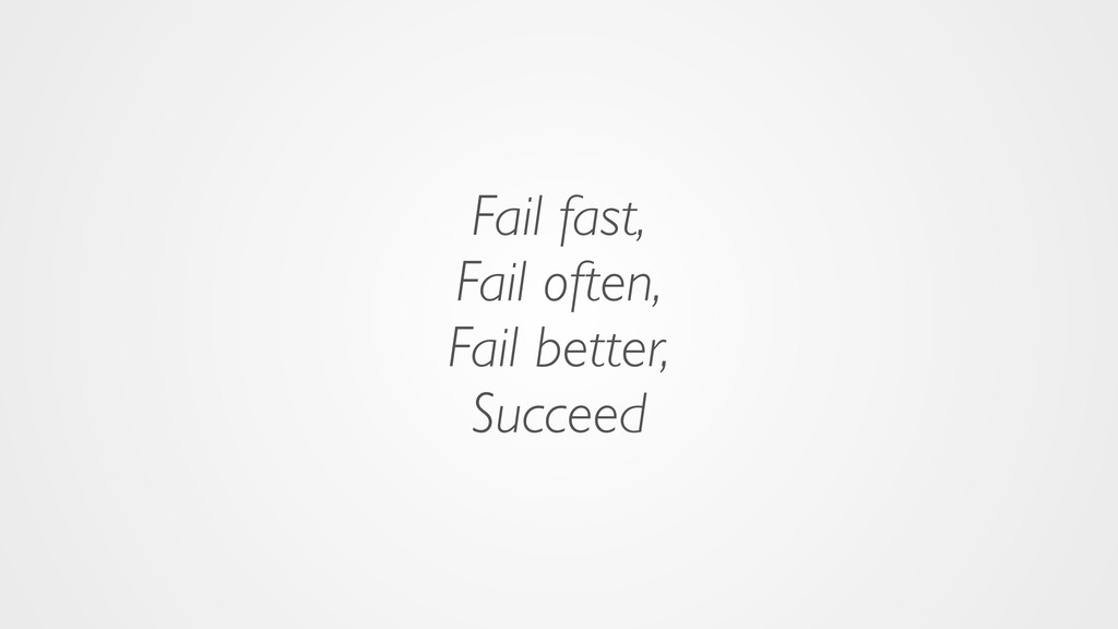 Fail fast, Fail often, Fail better, Succeed