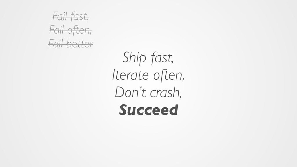 Ship fast, Iterate often, Don't crash, Succeed ...