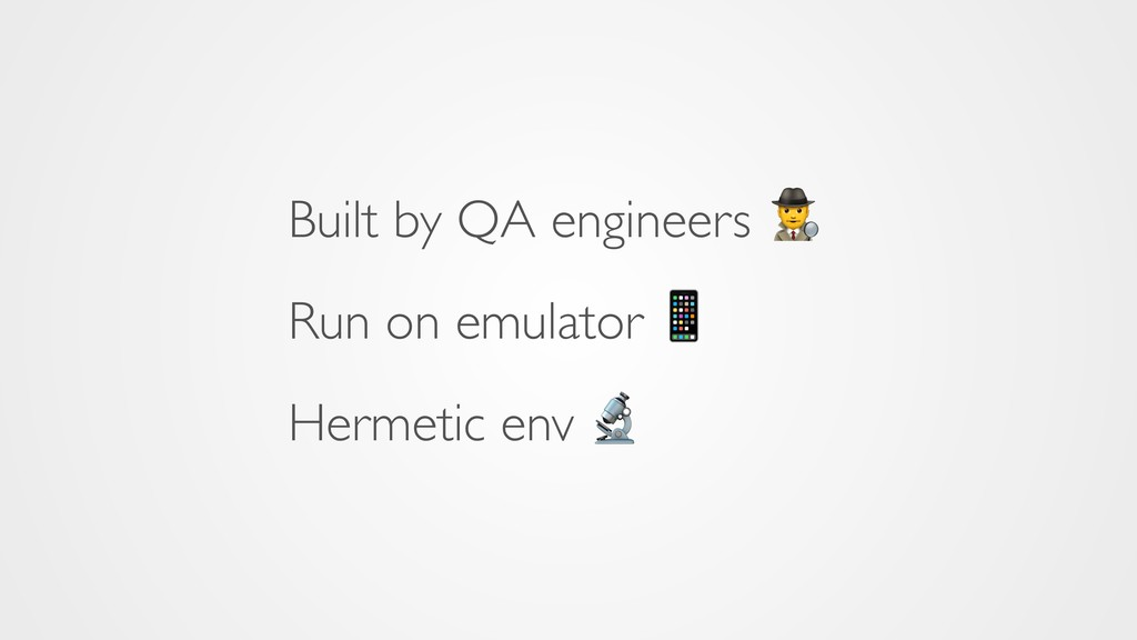 Built by QA engineers  Run on emulator  Hermeti...