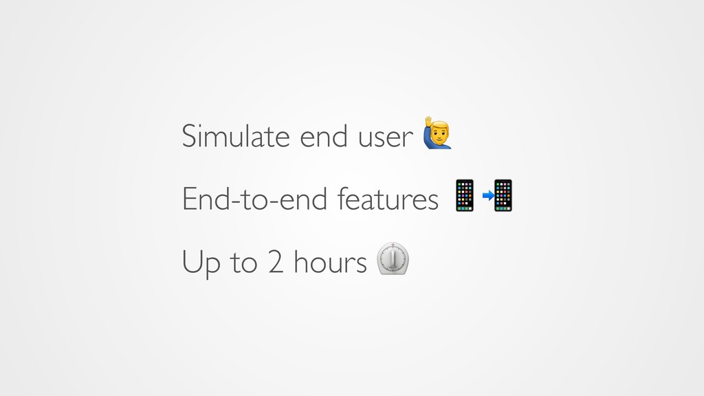 Simulate end user 5 End-to-end features  Up to ...