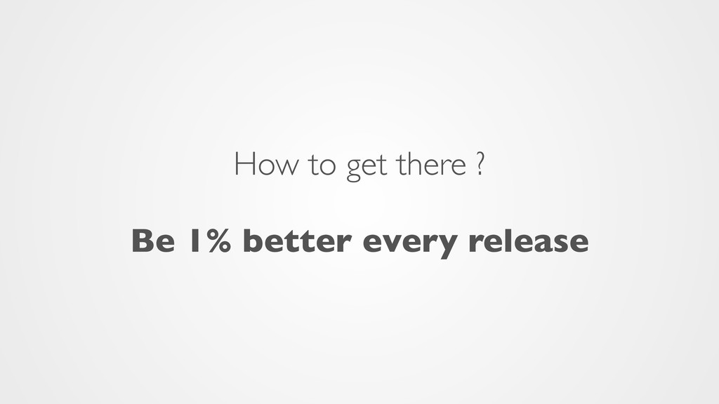 How to get there ?  Be 1% better every release