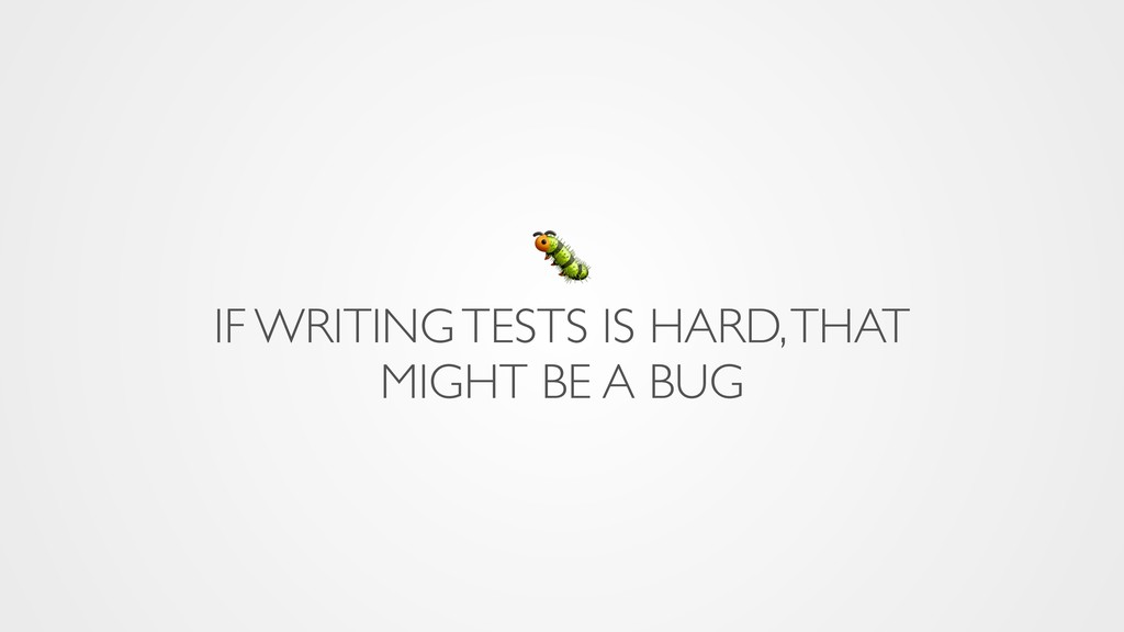 IF WRITING TESTS IS HARD, THAT MIGHT BE A BUG