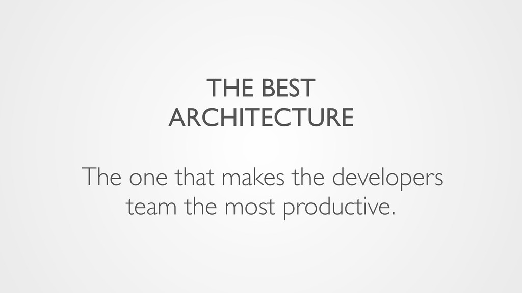 THE BEST ARCHITECTURE The one that makes the de...