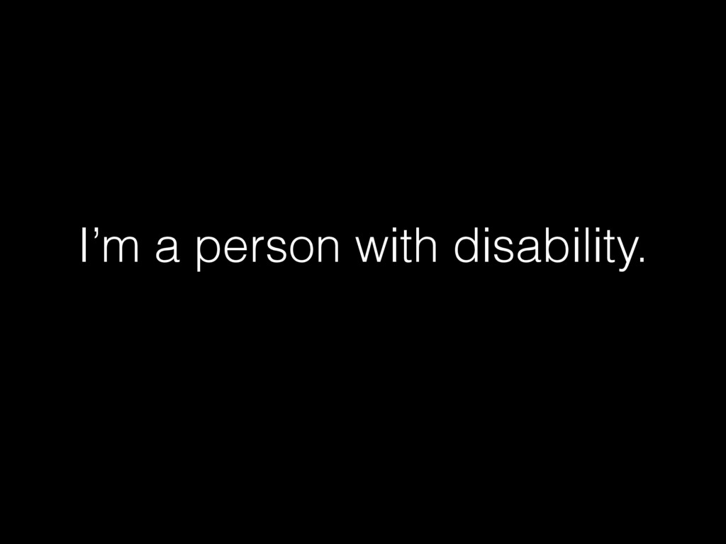 I'm a person with disability.