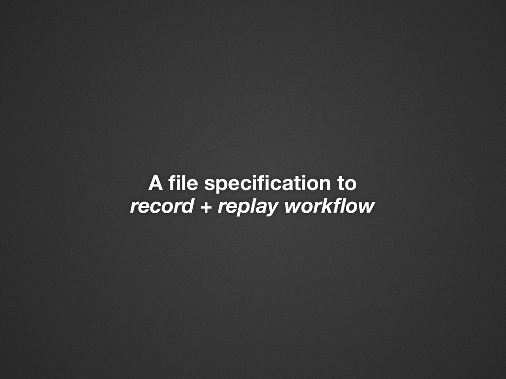 A file specification to record + replay workflow