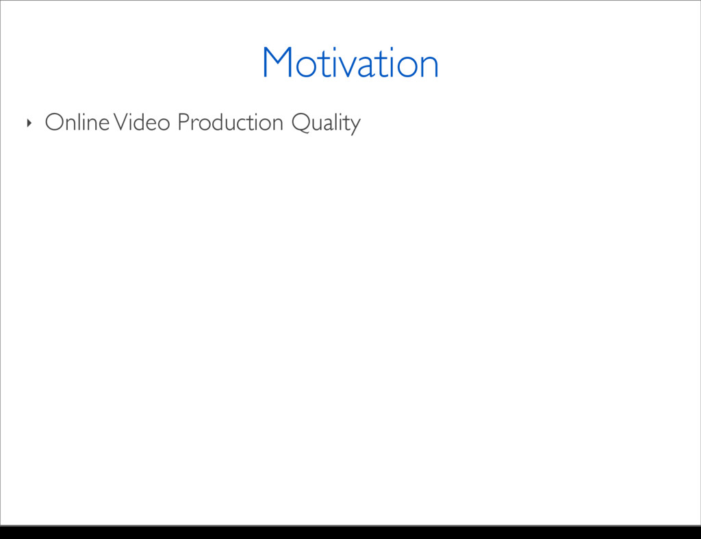 ‣ Online Video Production Quality Motivation Mo...