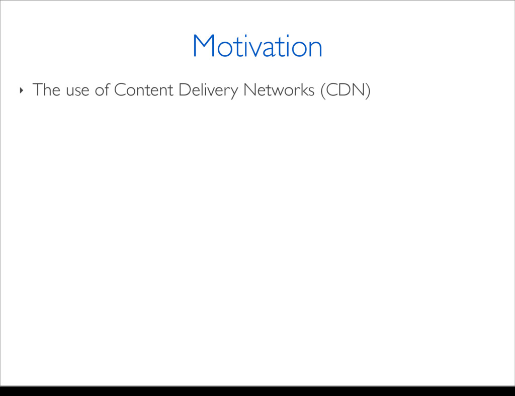 ‣ The use of Content Delivery Networks (CDN) Mo...