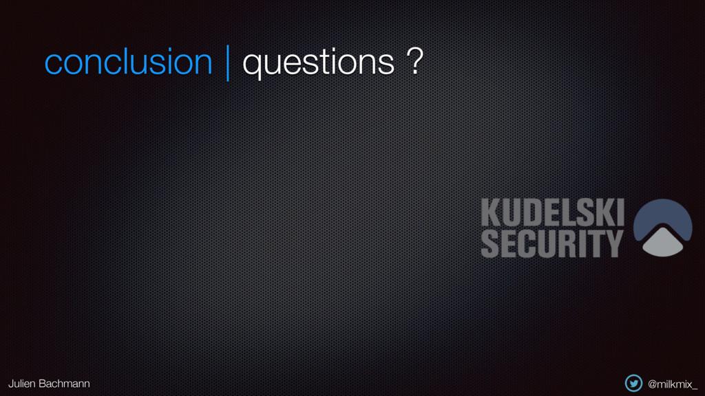 conclusion | questions ? Julien Bachmann @milkm...