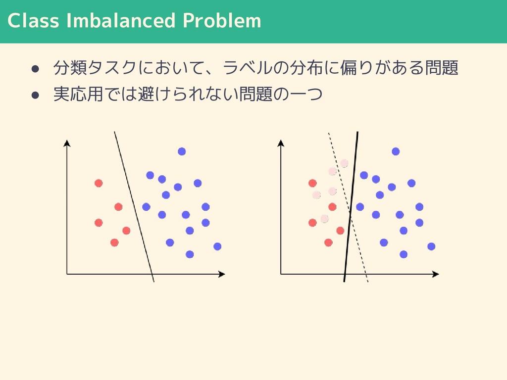 Class Imbalanced Problem ● 分類タスクにおいて、ラベルの分布に偏りが...