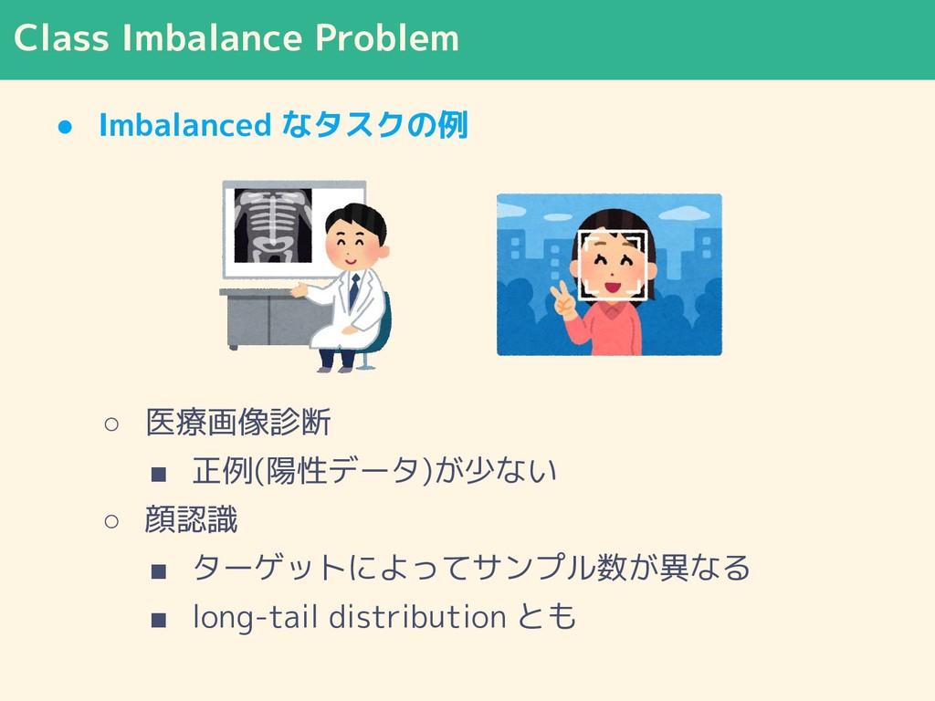 Class Imbalance Problem ● Imbalanced なタスクの例 ○ 医...
