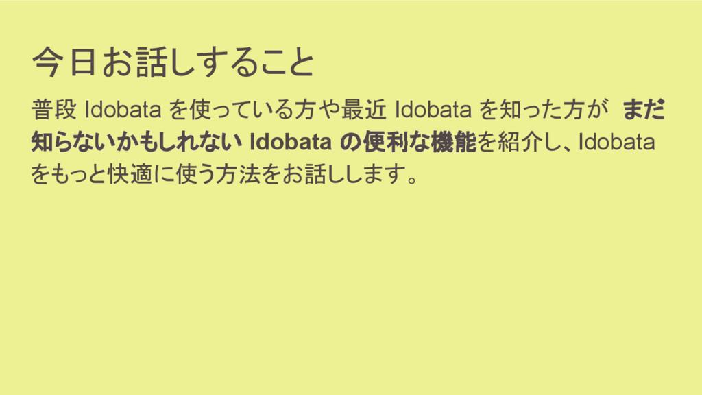 今日お話しすること 普段 Idobata を使っている方や最近 Idobata を知った方が ...