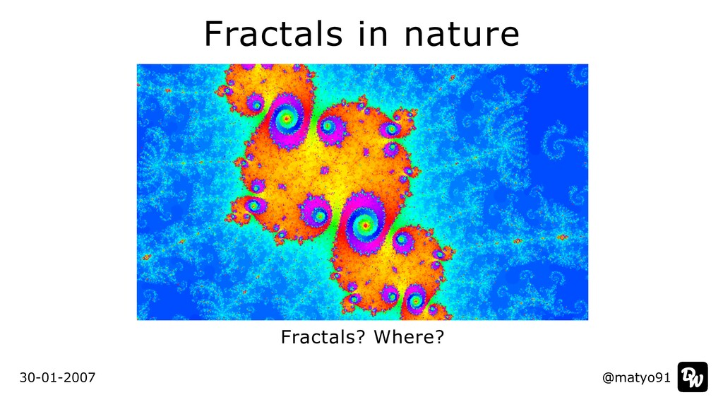 Fractals in nature Fractals? Where? @matyo91 30...
