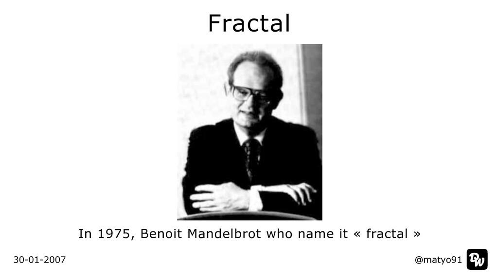 Fractal @matyo91 30-01-2007 In 1975, Benoit Man...