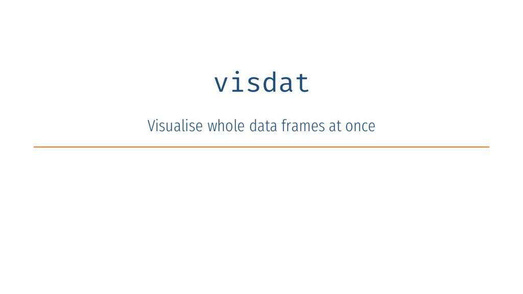 visdat Visualise whole data frames at once