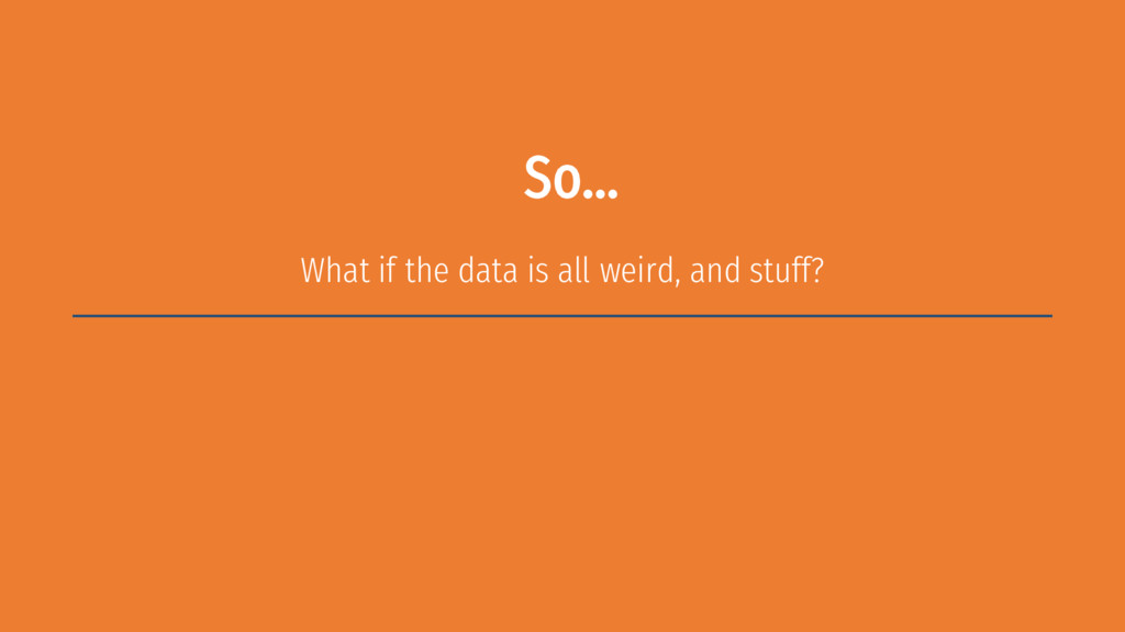 So… What if the data is all weird, and stuff?